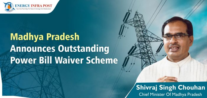 Madhya Pradesh Announces Outstanding Power Bill Waiver Scheme